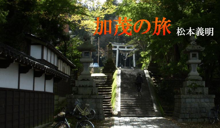 『加茂の旅』Vol.11 松本 義明