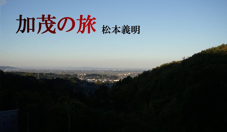 『加茂の旅』Vol.8 松本 義明