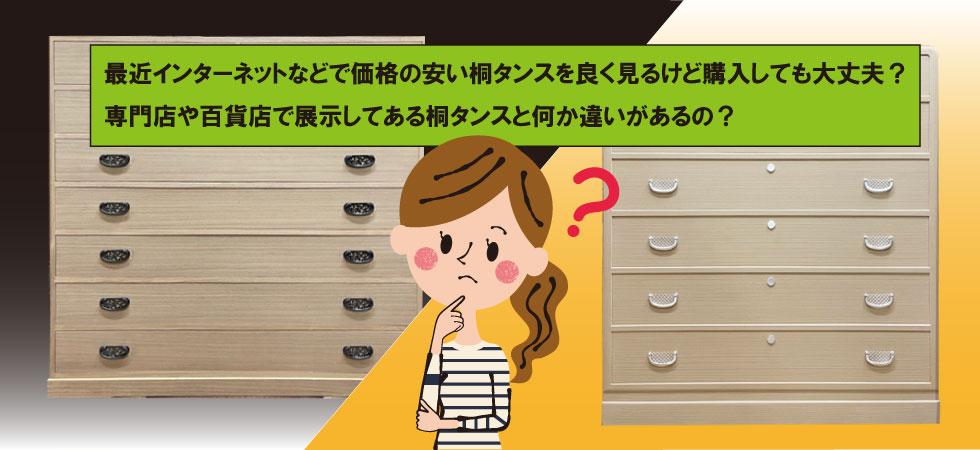 最近インターネットなどで価格の安い桐タンスを良く見るけど購入しても大丈夫? 専門店や百貨店で展示してある桐タンスと何か違いがあるの?